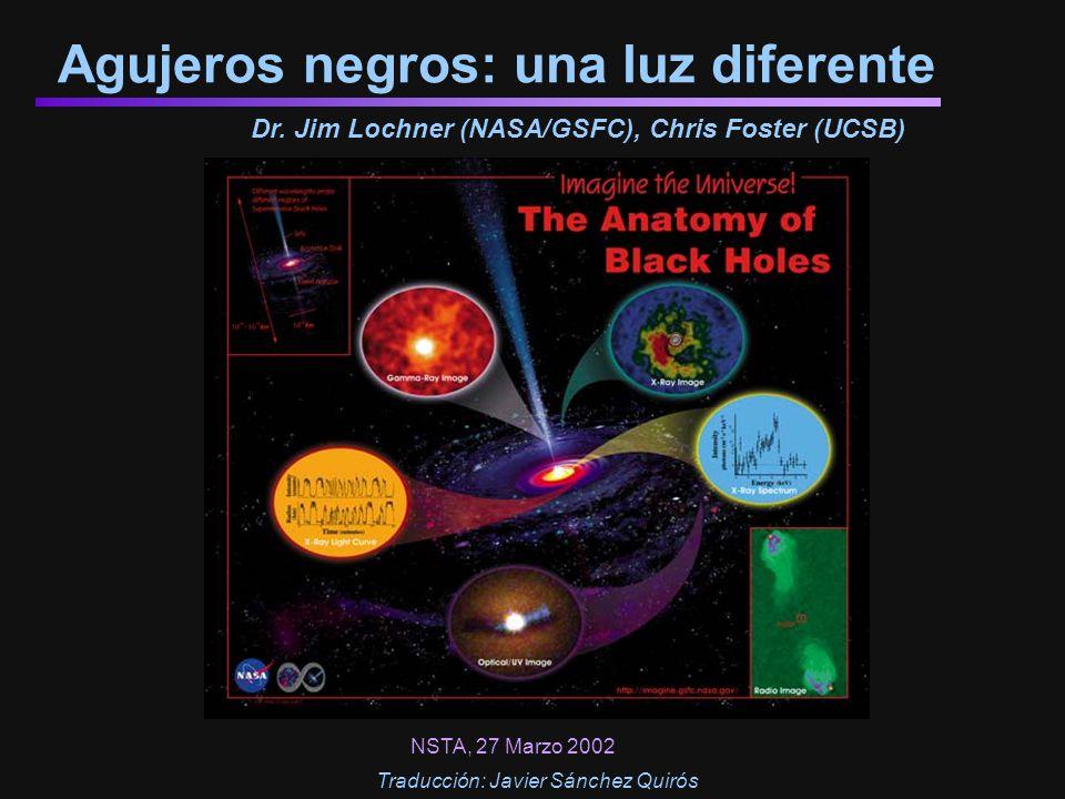 Agujeros negros: una luz diferente Dr. Jim Lochner (NASA/GSFC), Chris Foster (UCSB) NSTA, 27 Marzo 2002 Traducción: Javier Sánchez Quirós