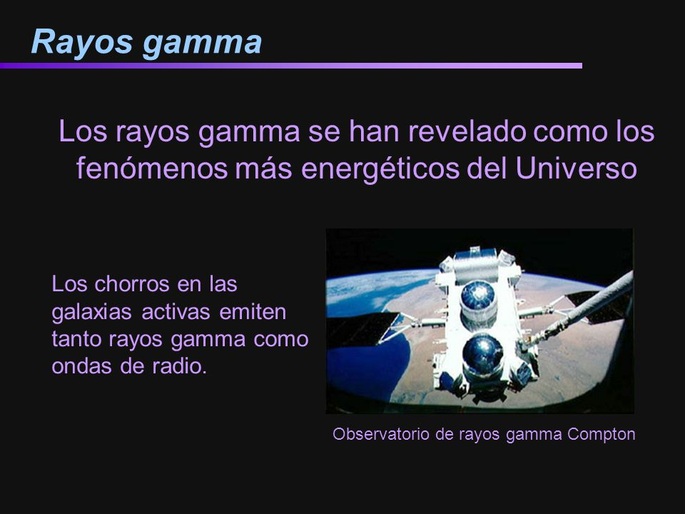 Rayos gamma Observatorio de rayos gamma Compton Los rayos gamma se han revelado como los fenómenos más energéticos del Universo Los chorros en las gal