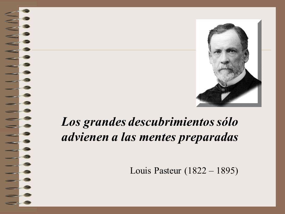 Los grandes descubrimientos sólo advienen a las mentes preparadas Louis Pasteur (1822 – 1895)