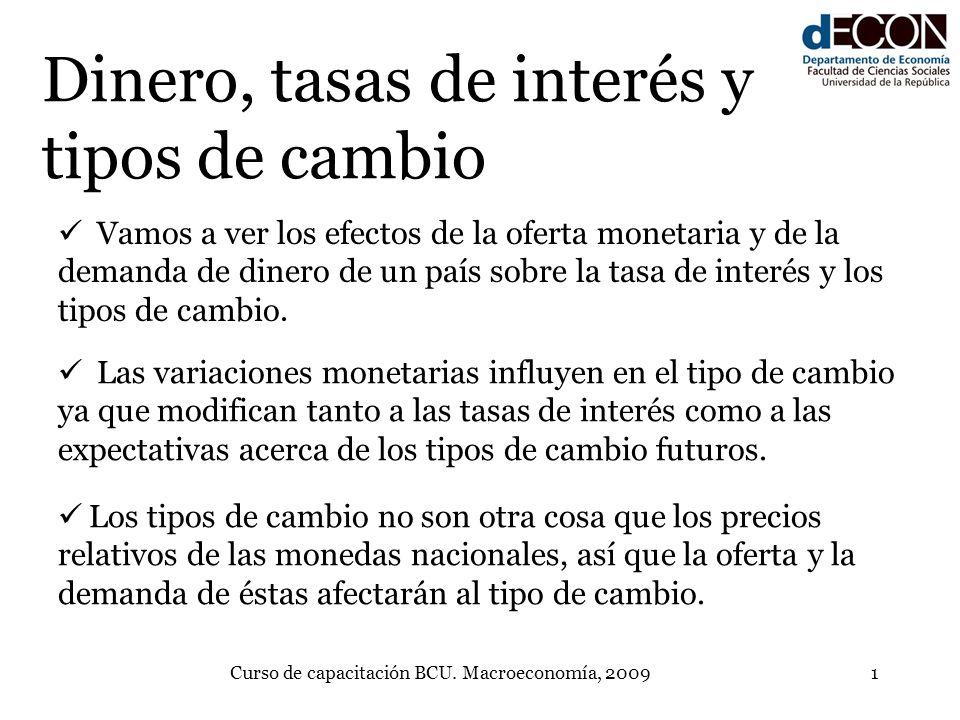 Curso de capacitación BCU. Macroeconomía, 20091 Dinero, tasas de interés y tipos de cambio Vamos a ver los efectos de la oferta monetaria y de la dema