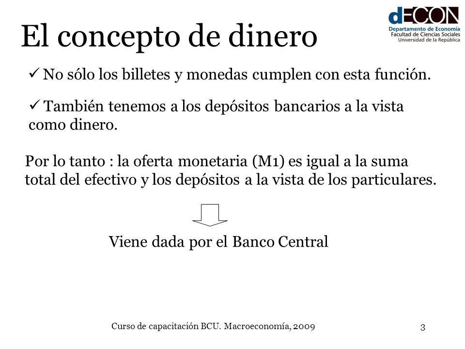 Curso de capacitación BCU. Macroeconomía, 20093 El concepto de dinero No sólo los billetes y monedas cumplen con esta función. También tenemos a los d