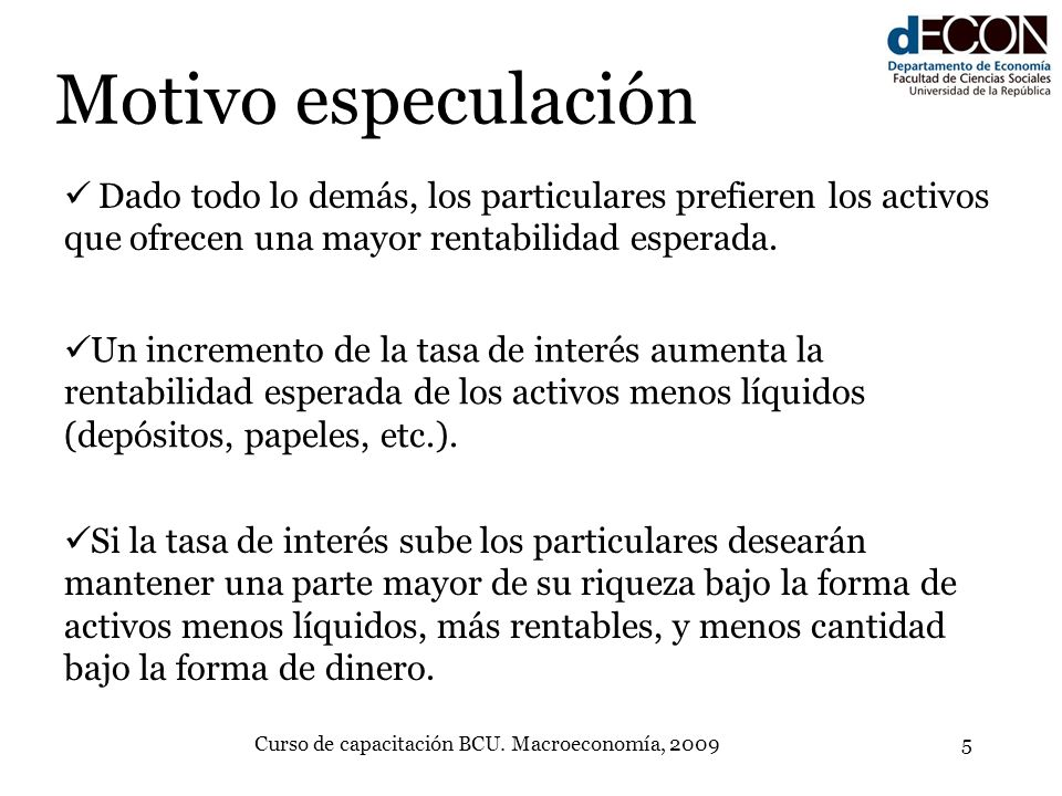 Curso de capacitación BCU. Macroeconomía, 20095 Motivo especulación Dado todo lo demás, los particulares prefieren los activos que ofrecen una mayor r