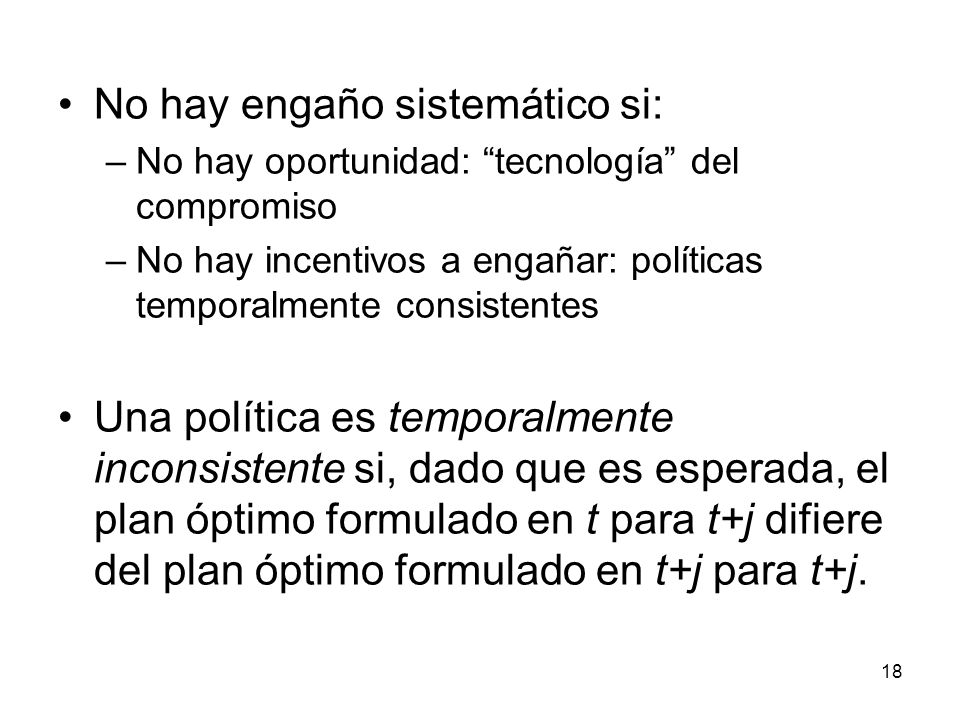 18 No hay engaño sistemático si: –No hay oportunidad: tecnología del compromiso –No hay incentivos a engañar: políticas temporalmente consistentes Una