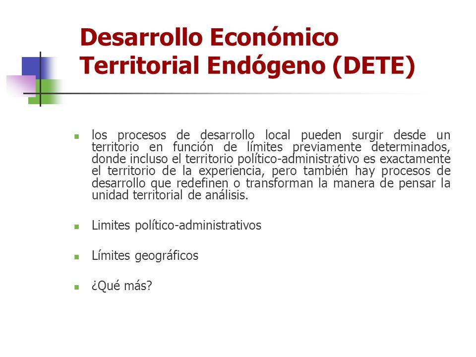 Desarrollo Económico Territorial Endógeno (DETE) los procesos de desarrollo local pueden surgir desde un territorio en función de límites previamente