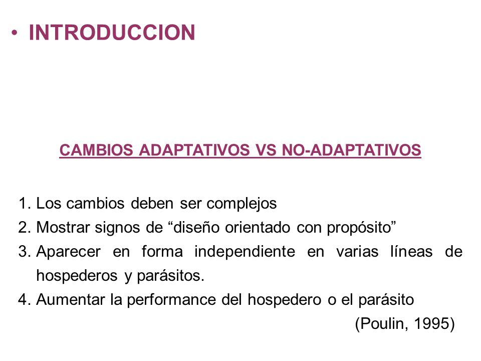 INTRODUCCION CAMBIOS ADAPTATIVOS VS NO-ADAPTATIVOS 1.Los cambios deben ser complejos 2.Mostrar signos de diseño orientado con propósito 3.Aparecer en forma independiente en varias líneas de hospederos y parásitos.
