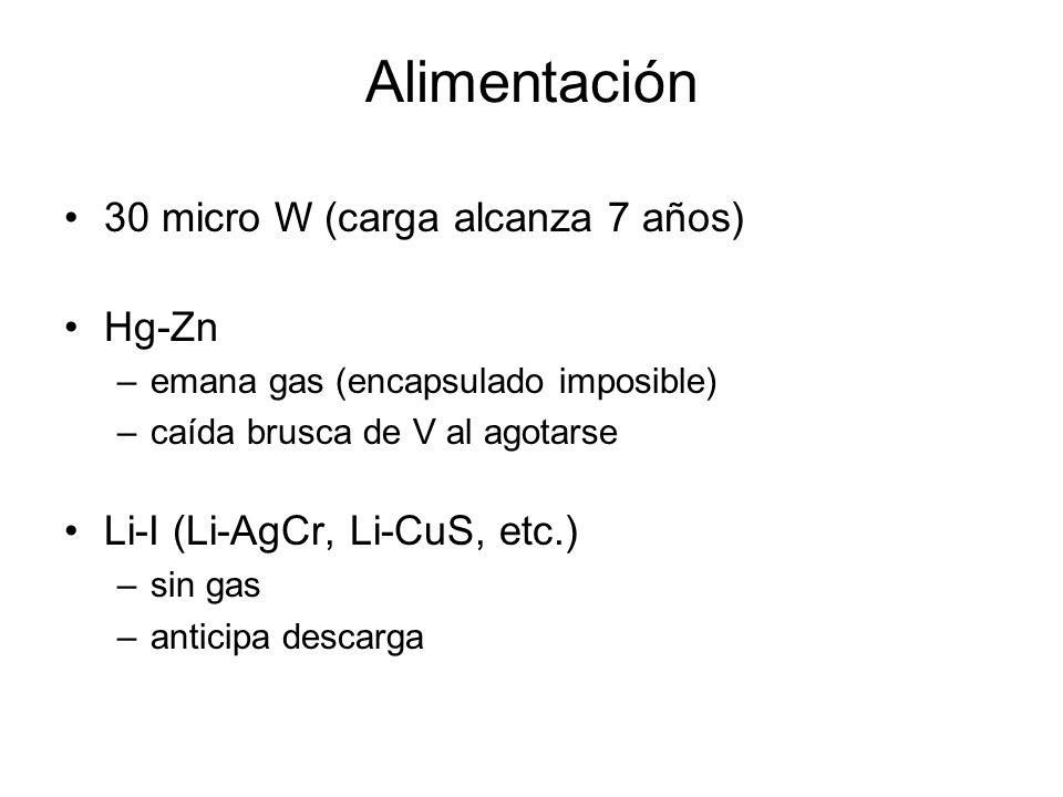 Alimentación 30 micro W (carga alcanza 7 años) Hg-Zn –emana gas (encapsulado imposible) –caída brusca de V al agotarse Li-I (Li-AgCr, Li-CuS, etc.) –sin gas –anticipa descarga