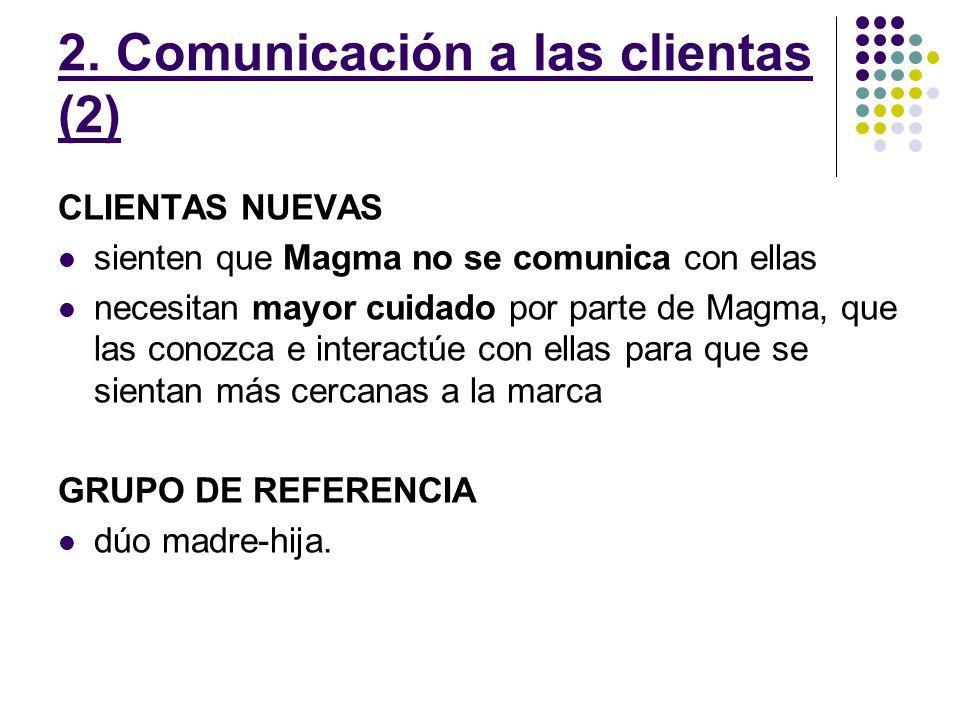 2. Comunicación a las clientas (2) CLIENTAS NUEVAS sienten que Magma no se comunica con ellas necesitan mayor cuidado por parte de Magma, que las cono