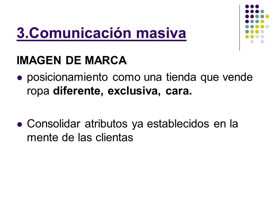 3.Comunicación masiva IMAGEN DE MARCA posicionamiento como una tienda que vende ropa diferente, exclusiva, cara. Consolidar atributos ya establecidos