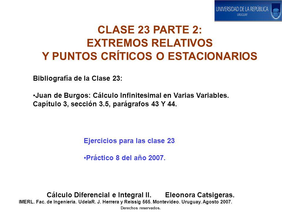 CLASE 23 PARTE 2: EXTREMOS RELATIVOS Y PUNTOS CRÍTICOS O ESTACIONARIOS Cálculo Diferencial e Integral II. Eleonora Catsigeras. IMERL. Fac. de Ingenier