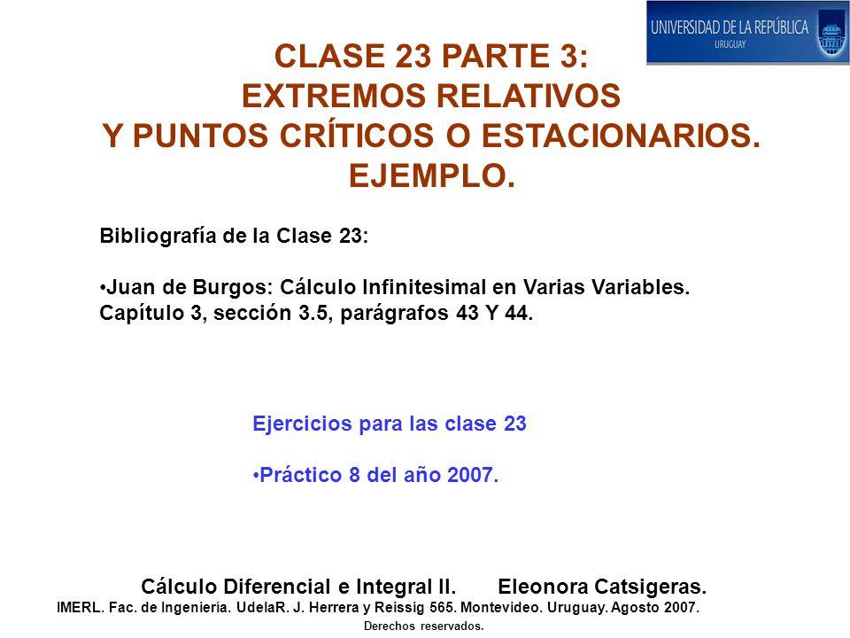 CLASE 23 PARTE 3: EXTREMOS RELATIVOS Y PUNTOS CRÍTICOS O ESTACIONARIOS. EJEMPLO. Cálculo Diferencial e Integral II. Eleonora Catsigeras. IMERL. Fac. d