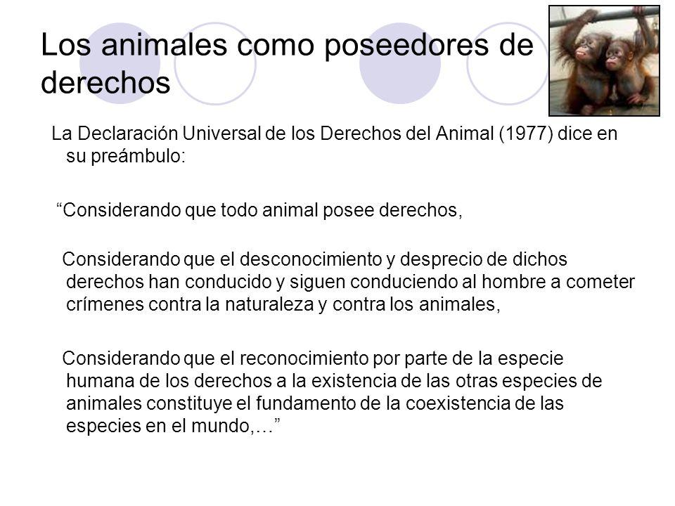 Los animales como poseedores de derechos La Declaración Universal de los Derechos del Animal (1977) dice en su preámbulo: Considerando que todo animal