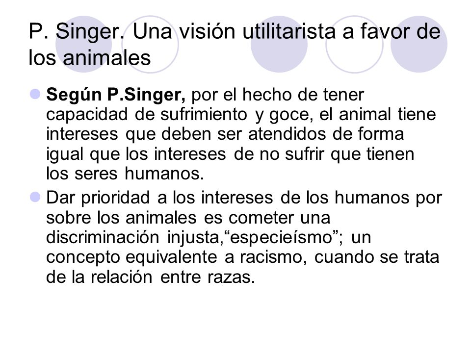P. Singer. Una visión utilitarista a favor de los animales Según P.Singer, por el hecho de tener capacidad de sufrimiento y goce, el animal tiene inte