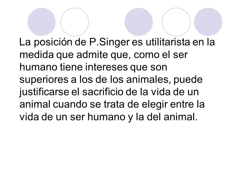 La posición de P.Singer es utilitarista en la medida que admite que, como el ser humano tiene intereses que son superiores a los de los animales, pued