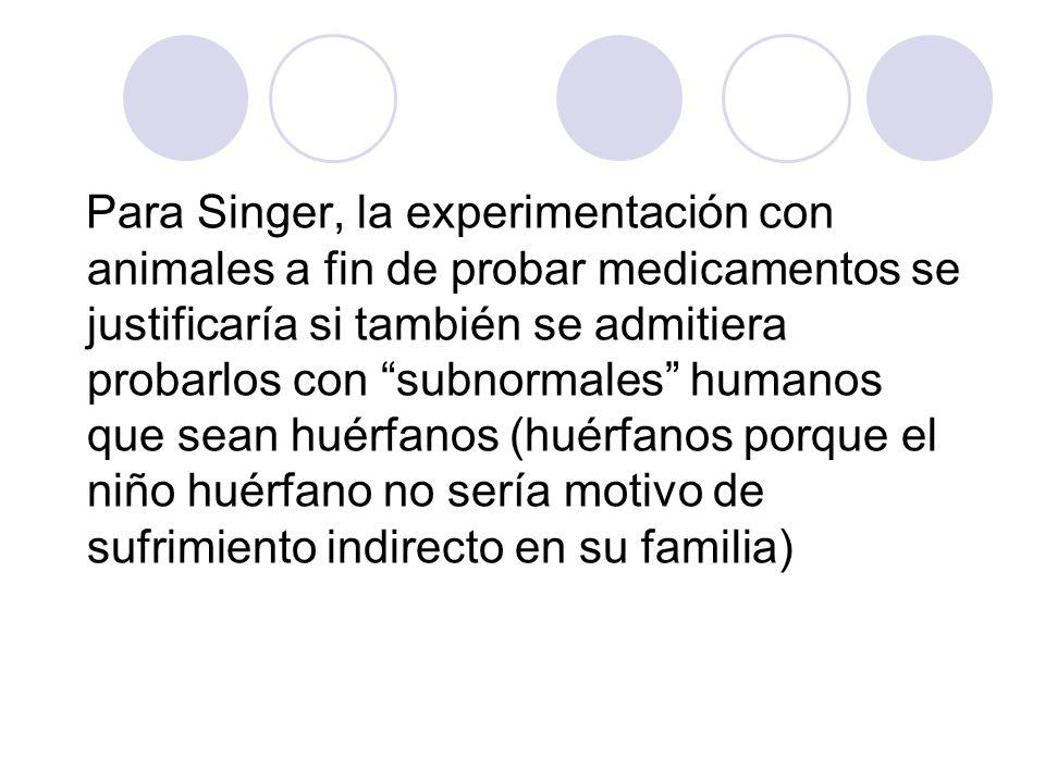 Para Singer, la experimentación con animales a fin de probar medicamentos se justificaría si también se admitiera probarlos con subnormales humanos qu