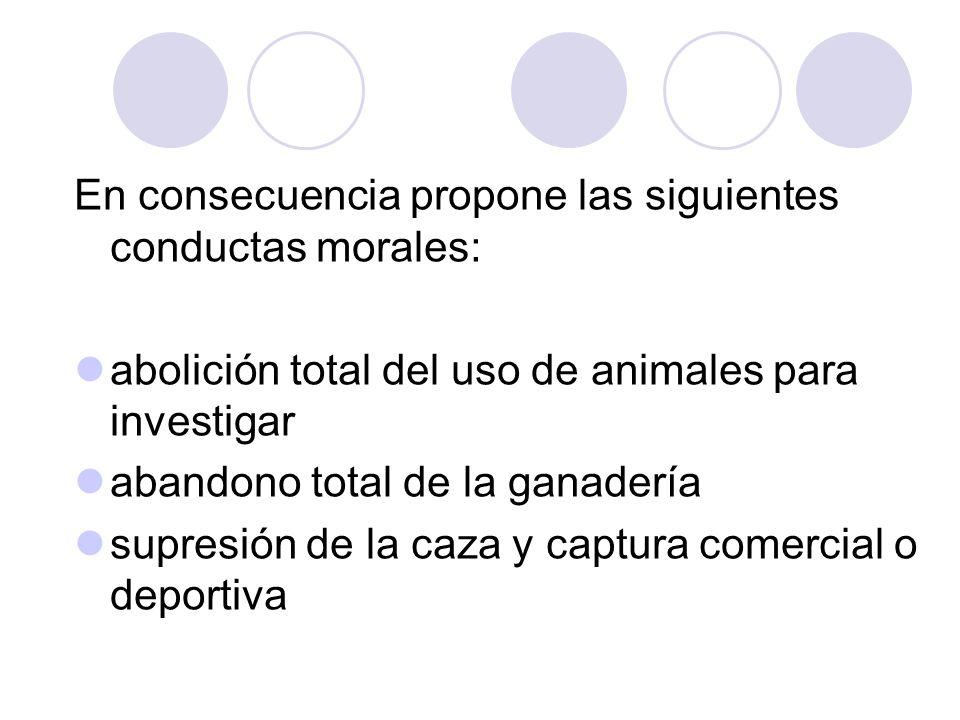 En consecuencia propone las siguientes conductas morales: abolición total del uso de animales para investigar abandono total de la ganadería supresión