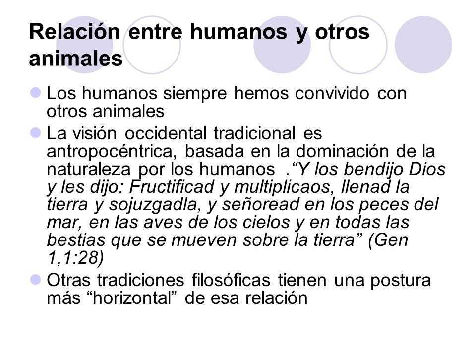 Relación entre humanos y otros animales Los humanos siempre hemos convivido con otros animales La visión occidental tradicional es antropocéntrica, ba