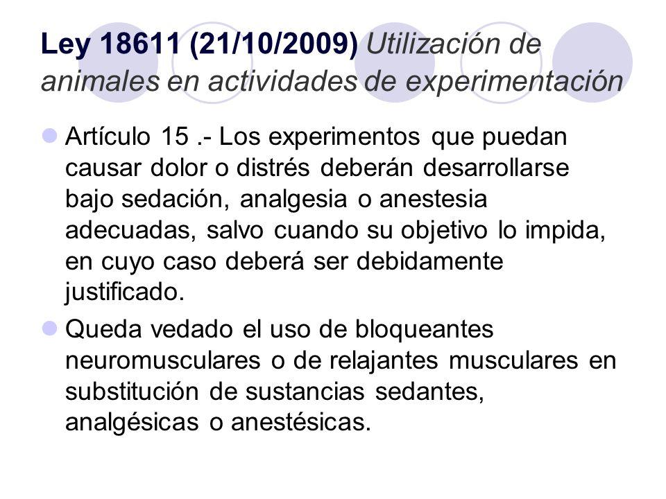 Ley 18611 (21/10/2009) Utilización de animales en actividades de experimentación Artículo 15.- Los experimentos que puedan causar dolor o distrés debe