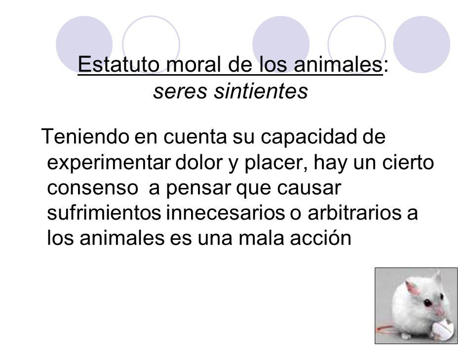 Estatuto moral de los animales: seres sintientes Teniendo en cuenta su capacidad de experimentar dolor y placer, hay un cierto consenso a pensar que c