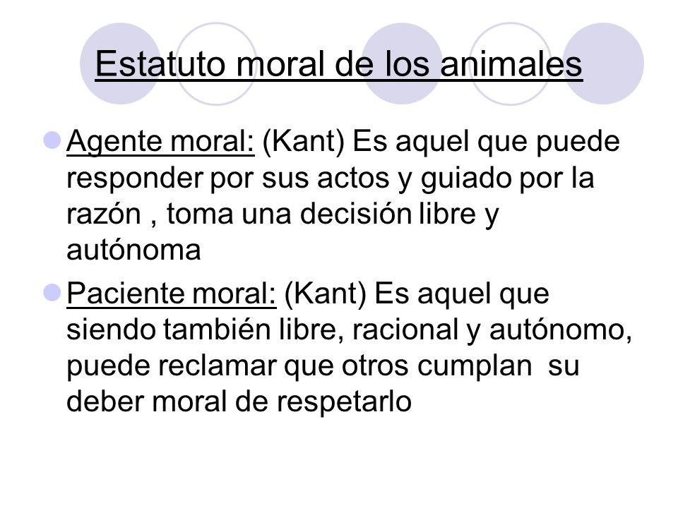 Estatuto moral de los animales Agente moral: (Kant) Es aquel que puede responder por sus actos y guiado por la razón, toma una decisión libre y autóno