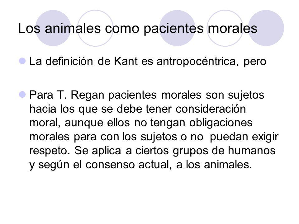 Los animales como pacientes morales La definición de Kant es antropocéntrica, pero Para T. Regan pacientes morales son sujetos hacia los que se debe t