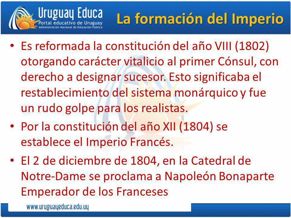 La formación del Imperio Es reformada la constitución del año VIII (1802) otorgando carácter vitalicio al primer Cónsul, con derecho a designar sucesor.