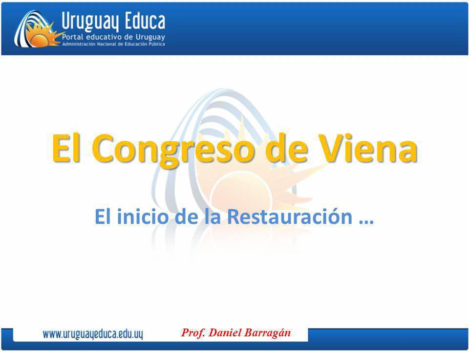Prof. Daniel Barragán El Congreso de Viena El inicio de la Restauración …