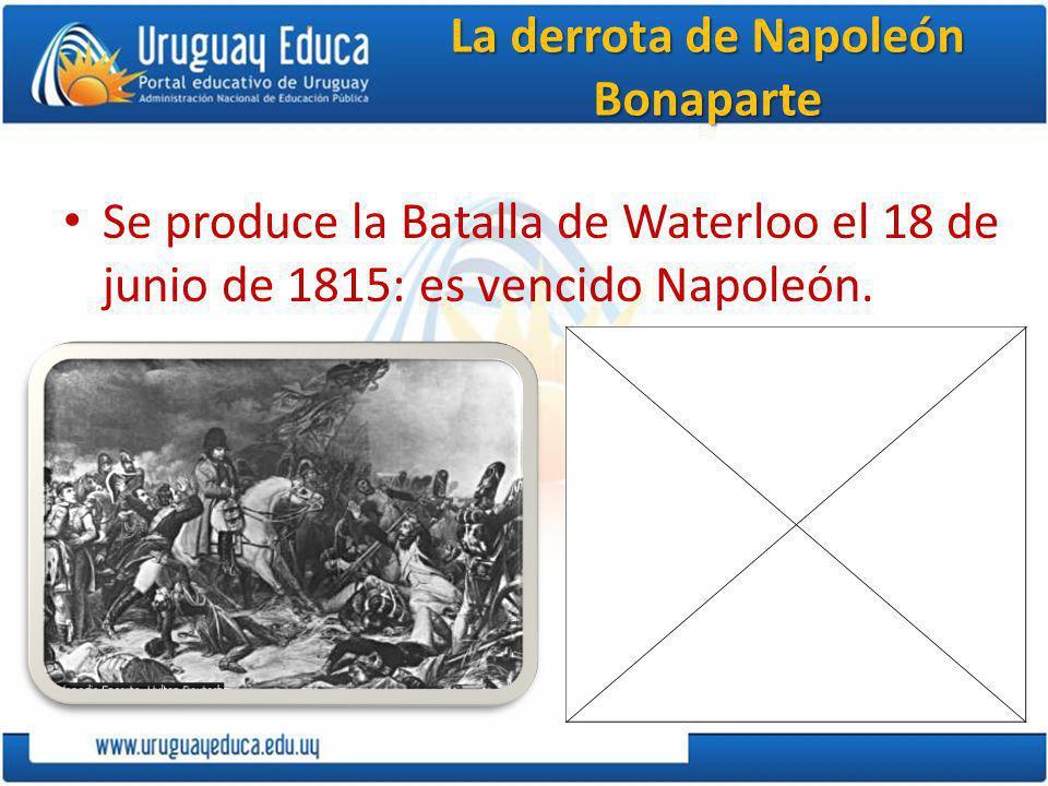 La derrota de Napoleón Bonaparte Se produce la Batalla de Waterloo el 18 de junio de 1815: es vencido Napoleón.