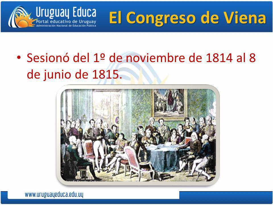 El Congreso de Viena Sesionó del 1º de noviembre de 1814 al 8 de junio de 1815.