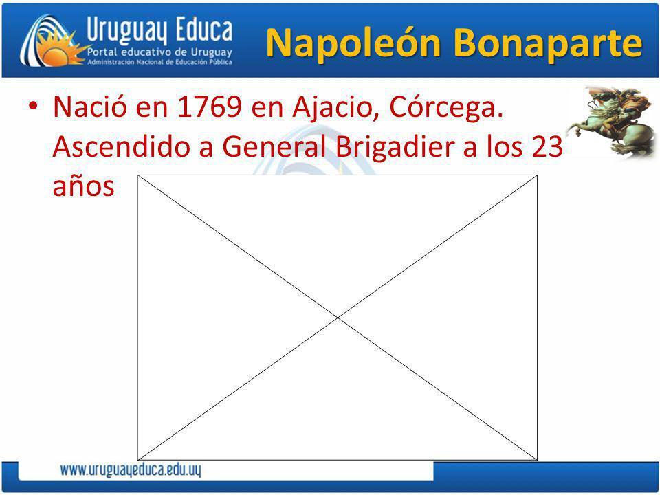 Napoleón Bonaparte Nació en 1769 en Ajacio, Córcega. Ascendido a General Brigadier a los 23 años