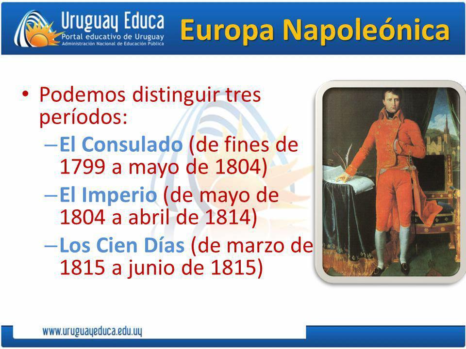 Europa Napoleónica Podemos distinguir tres períodos: – El Consulado (de fines de 1799 a mayo de 1804) – El Imperio (de mayo de 1804 a abril de 1814) – Los Cien Días (de marzo de 1815 a junio de 1815)