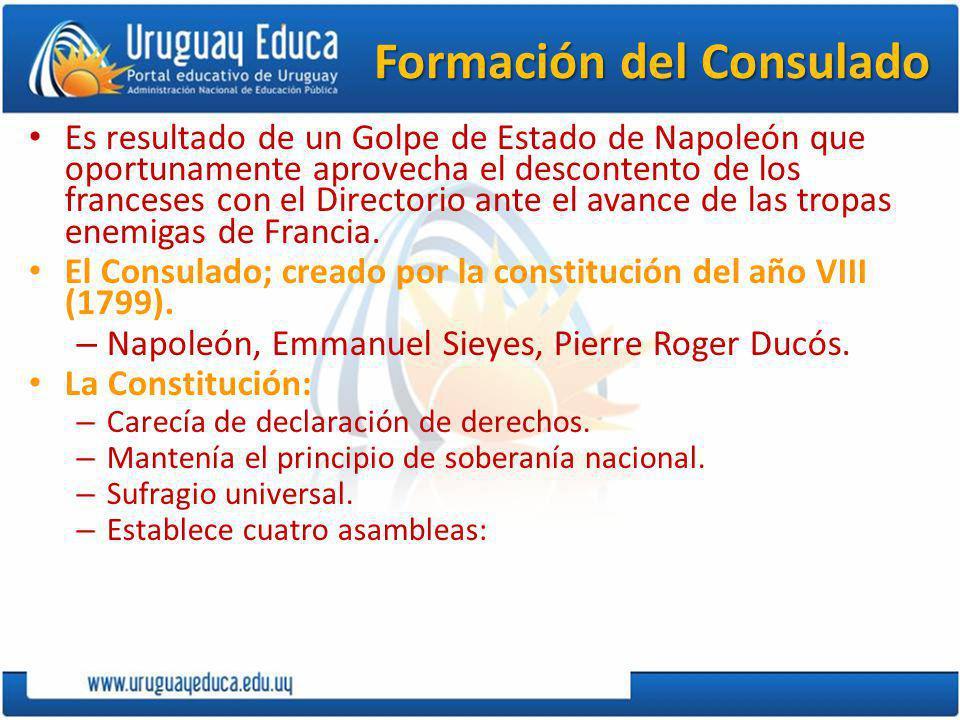 Formación del Consulado Es resultado de un Golpe de Estado de Napoleón que oportunamente aprovecha el descontento de los franceses con el Directorio ante el avance de las tropas enemigas de Francia.