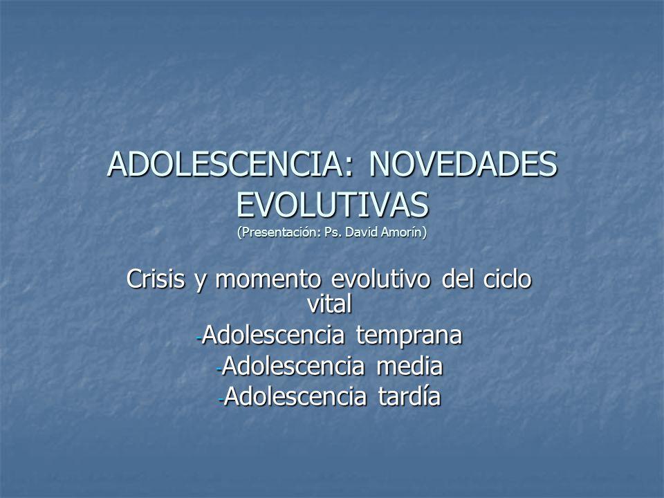ADOLESCENCIA: NOVEDADES EVOLUTIVAS (Presentación: Ps. David Amorín) Crisis y momento evolutivo del ciclo vital - Adolescencia temprana - Adolescencia
