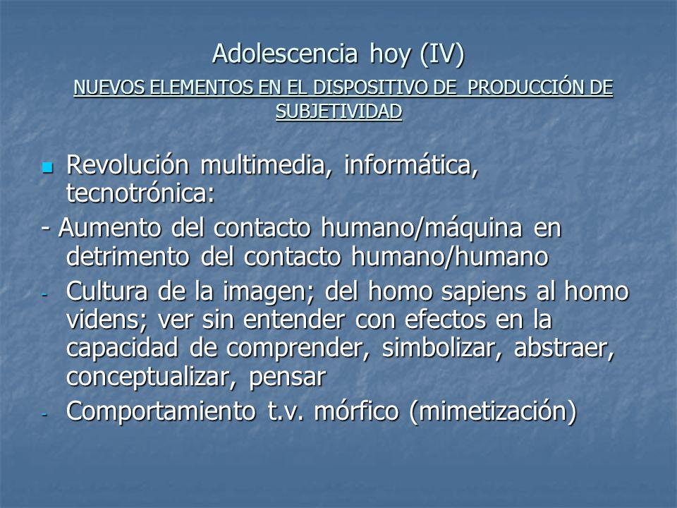 Adolescencia hoy (IV) NUEVOS ELEMENTOS EN EL DISPOSITIVO DE PRODUCCIÓN DE SUBJETIVIDAD Revolución multimedia, informática, tecnotrónica: Revolución mu