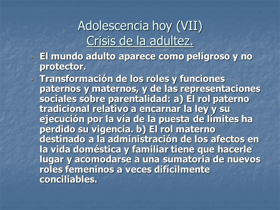 Adolescencia hoy (VII) Crisis de la adultez. - El mundo adulto aparece como peligroso y no protector. - Transformación de los roles y funciones patern