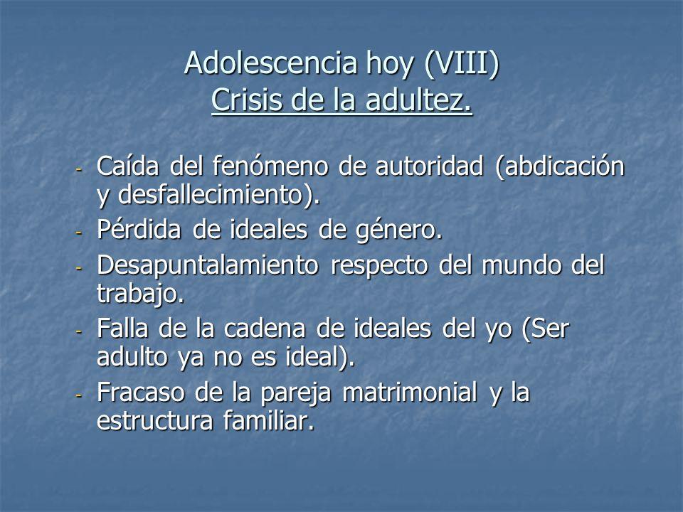 Adolescencia hoy (VIII) Crisis de la adultez. - Caída del fenómeno de autoridad (abdicación y desfallecimiento). - Pérdida de ideales de género. - Des