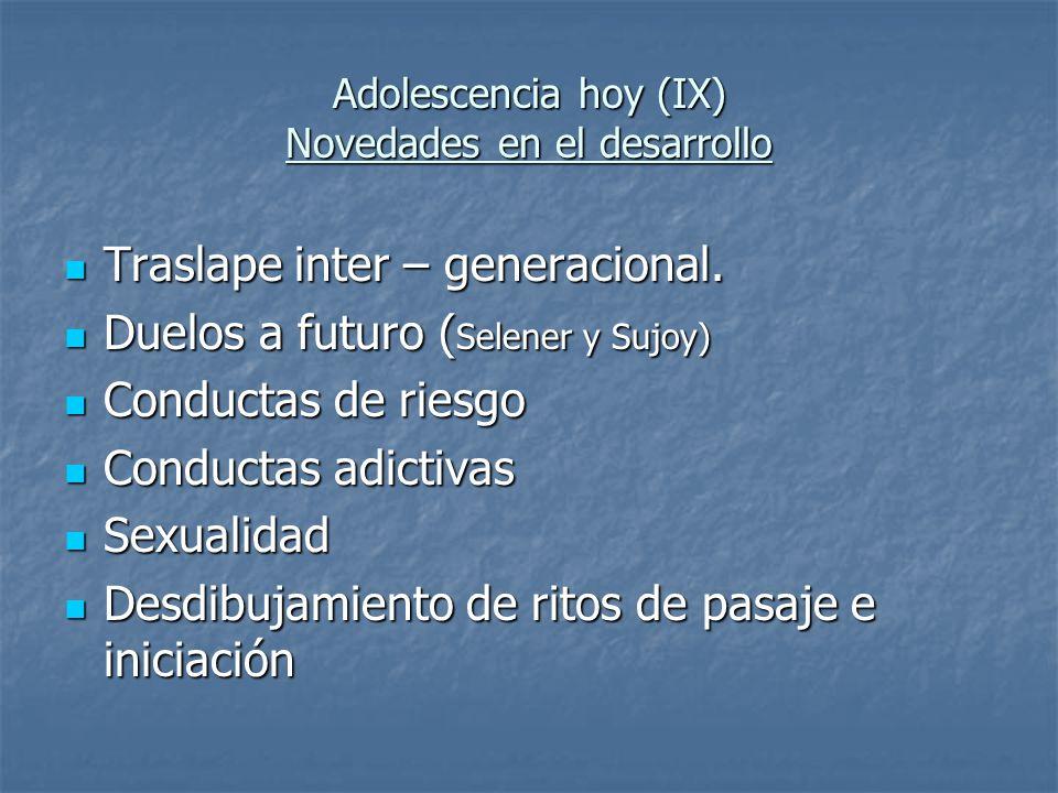 Adolescencia hoy (IX) Novedades en el desarrollo Traslape inter – generacional. Traslape inter – generacional. Duelos a futuro ( Selener y Sujoy) Duel