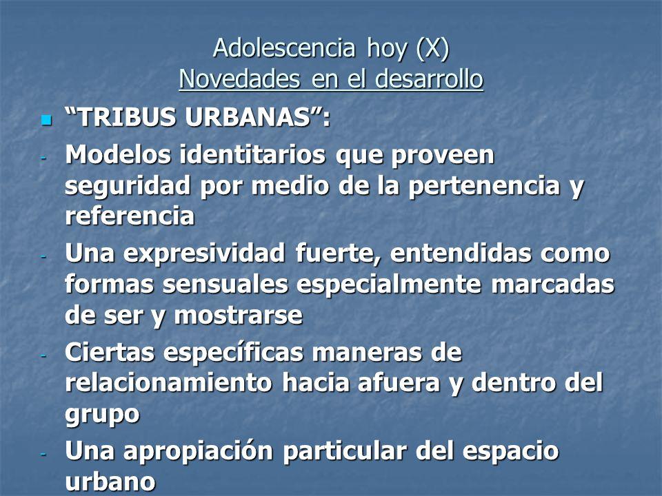 Adolescencia hoy (X) Novedades en el desarrollo TRIBUS URBANAS: TRIBUS URBANAS: - Modelos identitarios que proveen seguridad por medio de la pertenenc