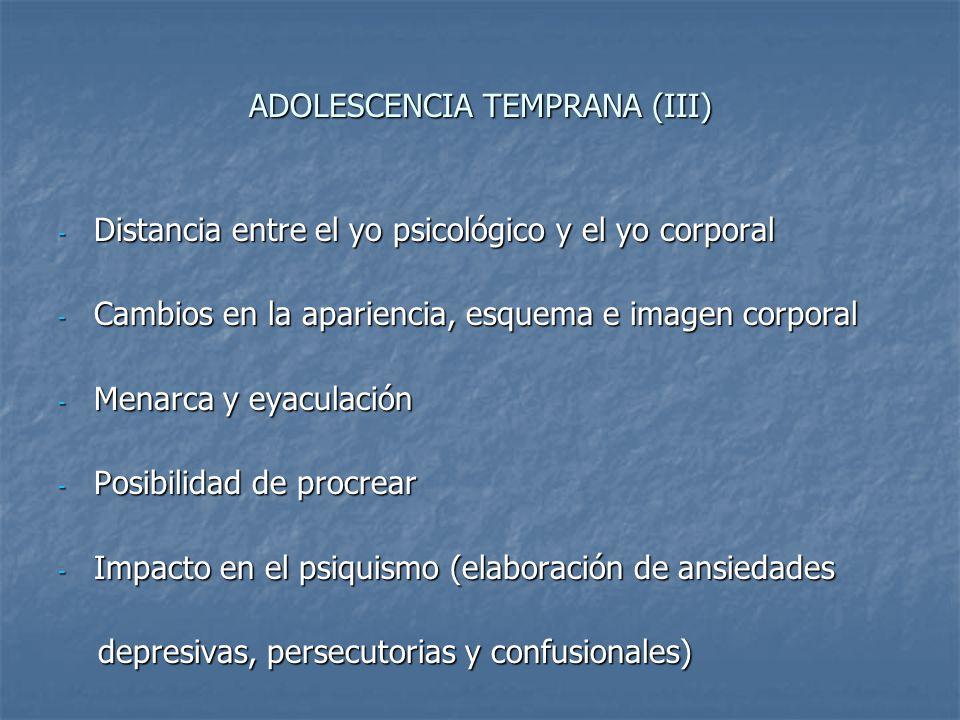 ADOLESCENCIA TEMPRANA (III) - Distancia entre el yo psicológico y el yo corporal - Cambios en la apariencia, esquema e imagen corporal - Menarca y eya