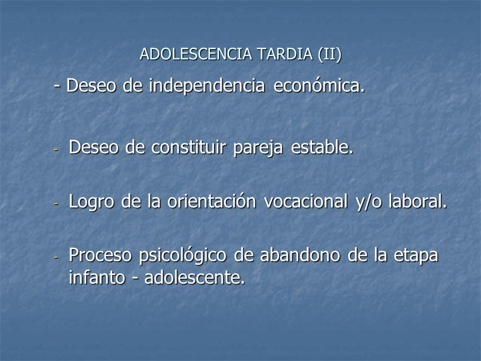 ADOLESCENCIA TARDIA (II) - Deseo de independencia económica. - Deseo de independencia económica. - Deseo de constituir pareja estable. - Logro de la o