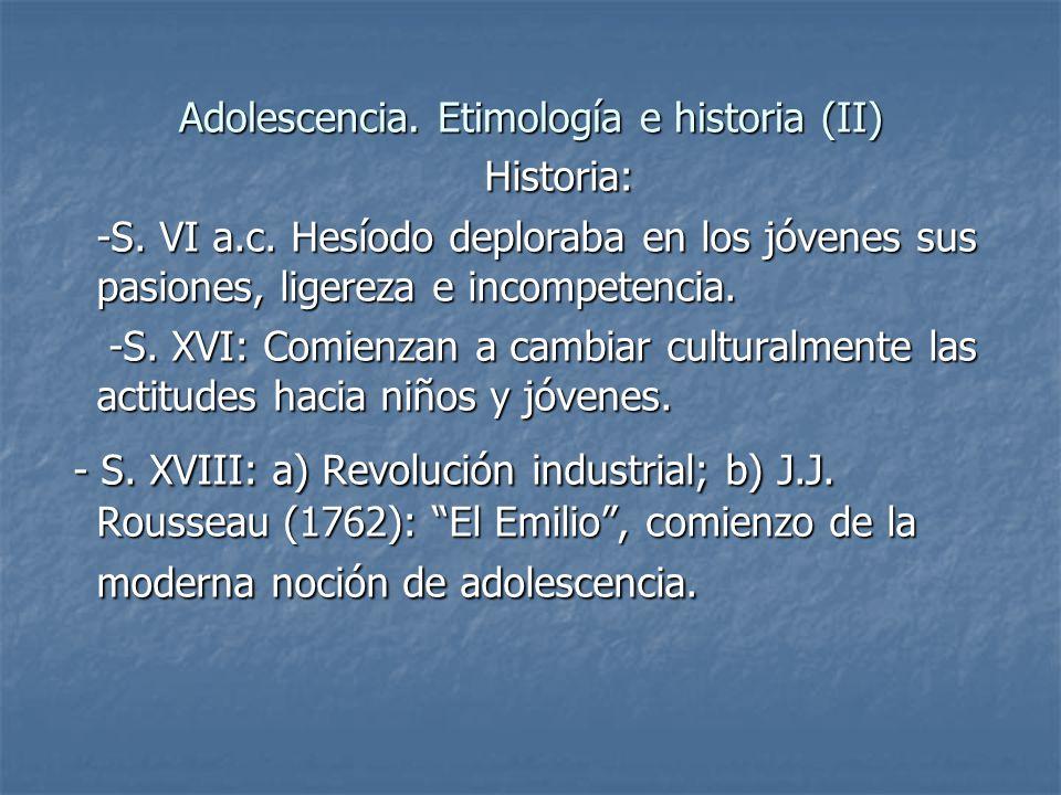 Adolescencia. Etimología e historia (II) Historia: Historia: -S. VI a.c. Hesíodo deploraba en los jóvenes sus pasiones, ligereza e incompetencia. -S.