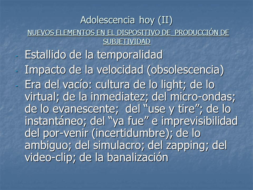 Adolescencia hoy (III) NUEVOS ELEMENTOS EN EL DISPOSITIVO DE PRODUCCIÓN DE SUBJETIVIDAD - Desdibujamiento del ciclo vital - Transición de imaginarios colectivos - Primacía del sujeto; del individualismo; del narcisismo; del hedonismo - Subjetividad adictiva: consumidor voraz