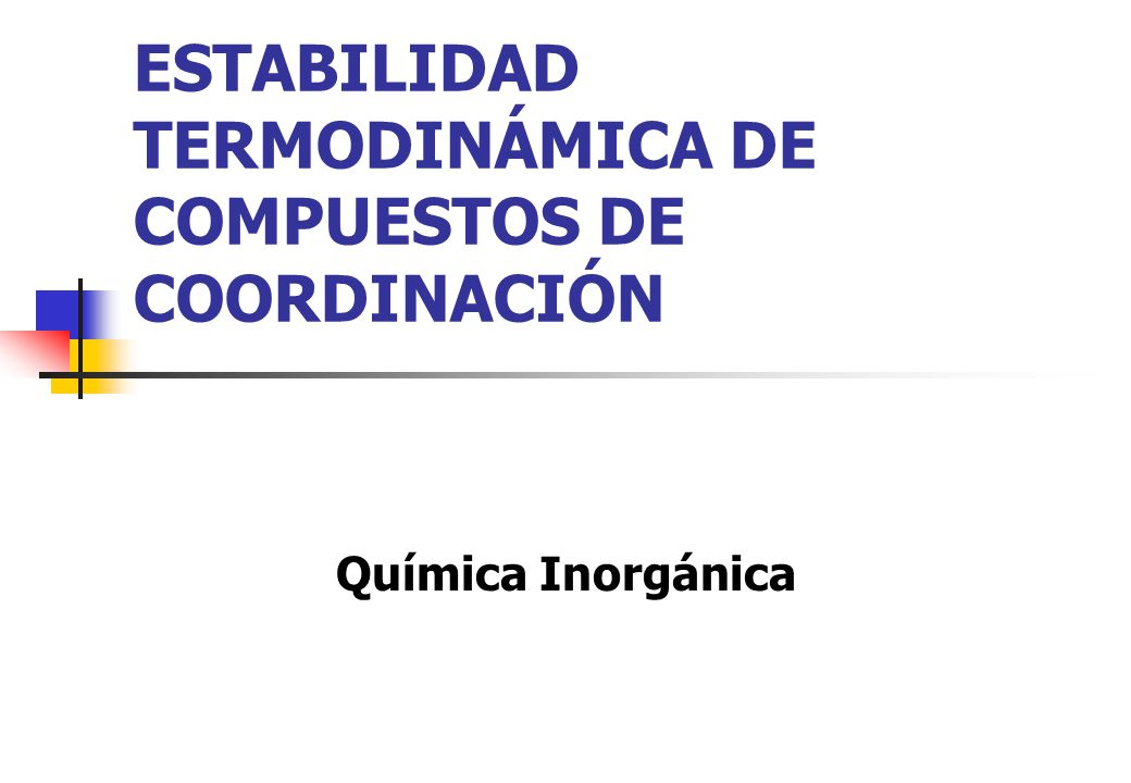 ESTABILIDAD TERMODINÁMICA DE COMPUESTOS DE COORDINACIÓN Química Inorgánica