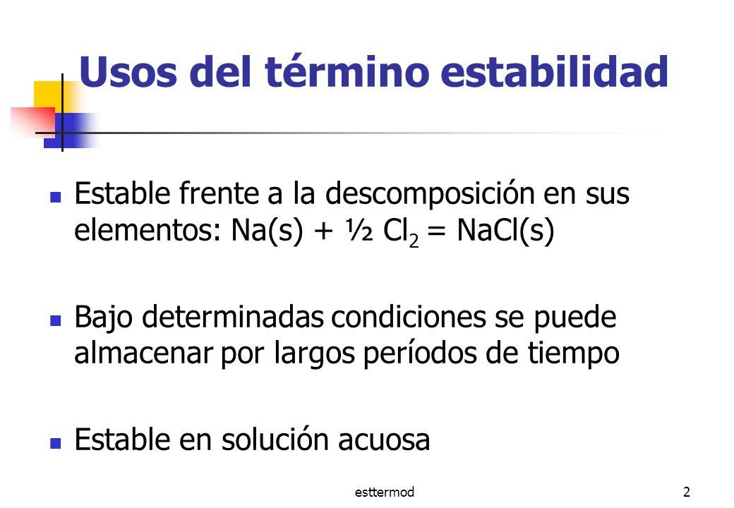 esttermod2 Usos del término estabilidad Estable frente a la descomposición en sus elementos: Na(s) + ½ Cl 2 = NaCl(s) Bajo determinadas condiciones se puede almacenar por largos períodos de tiempo Estable en solución acuosa