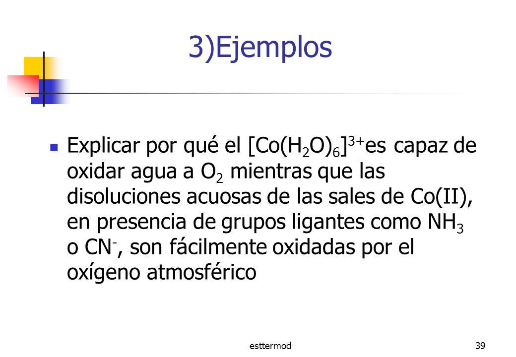 esttermod39 3)Ejemplos Explicar por qué el [Co(H 2 O) 6 ] 3+ es capaz de oxidar agua a O 2 mientras que las disoluciones acuosas de las sales de Co(II), en presencia de grupos ligantes como NH 3 o CN -, son fácilmente oxidadas por el oxígeno atmosférico