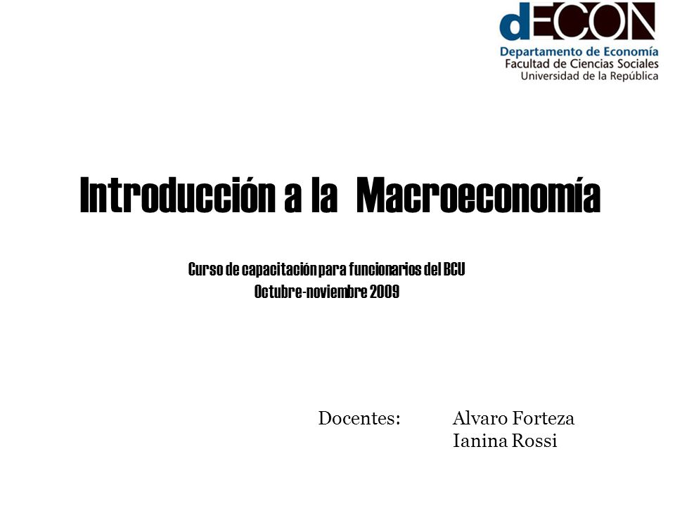 Introducción a la Macroeconomía Curso de capacitación para funcionarios del BCU Octubre-noviembre 2009 Docentes: Alvaro Forteza Ianina Rossi