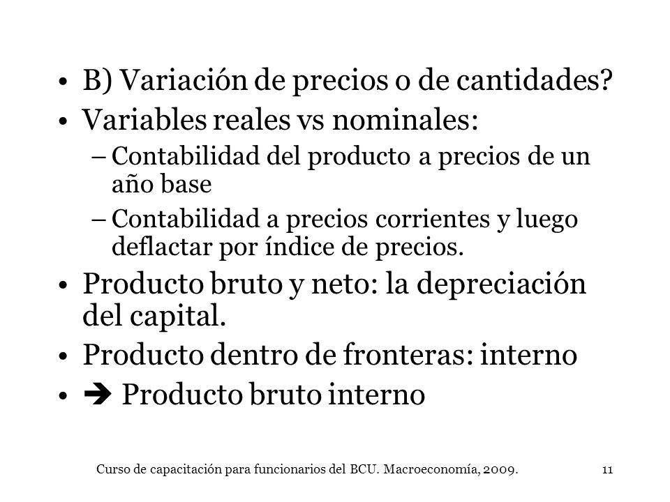Curso de capacitación para funcionarios del BCU. Macroeconomía, 2009.11 B) Variación de precios o de cantidades? Variables reales vs nominales: –Conta