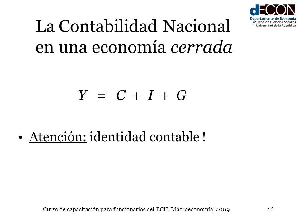 Curso de capacitación para funcionarios del BCU. Macroeconomía, 2009.16 La Contabilidad Nacional en una economía cerrada Y = C + I + G Atención: ident