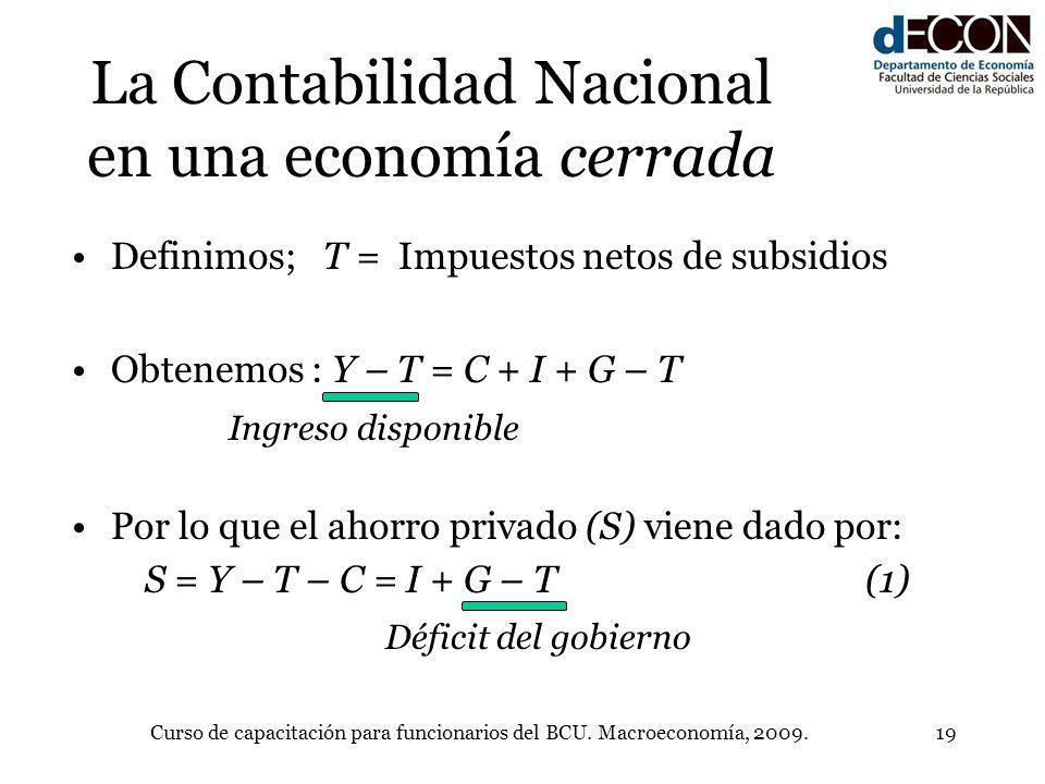 Curso de capacitación para funcionarios del BCU. Macroeconomía, 2009.19 La Contabilidad Nacional en una economía cerrada Definimos; T = Impuestos neto