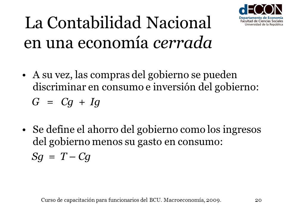 Curso de capacitación para funcionarios del BCU. Macroeconomía, 2009.20 La Contabilidad Nacional en una economía cerrada A su vez, las compras del gob