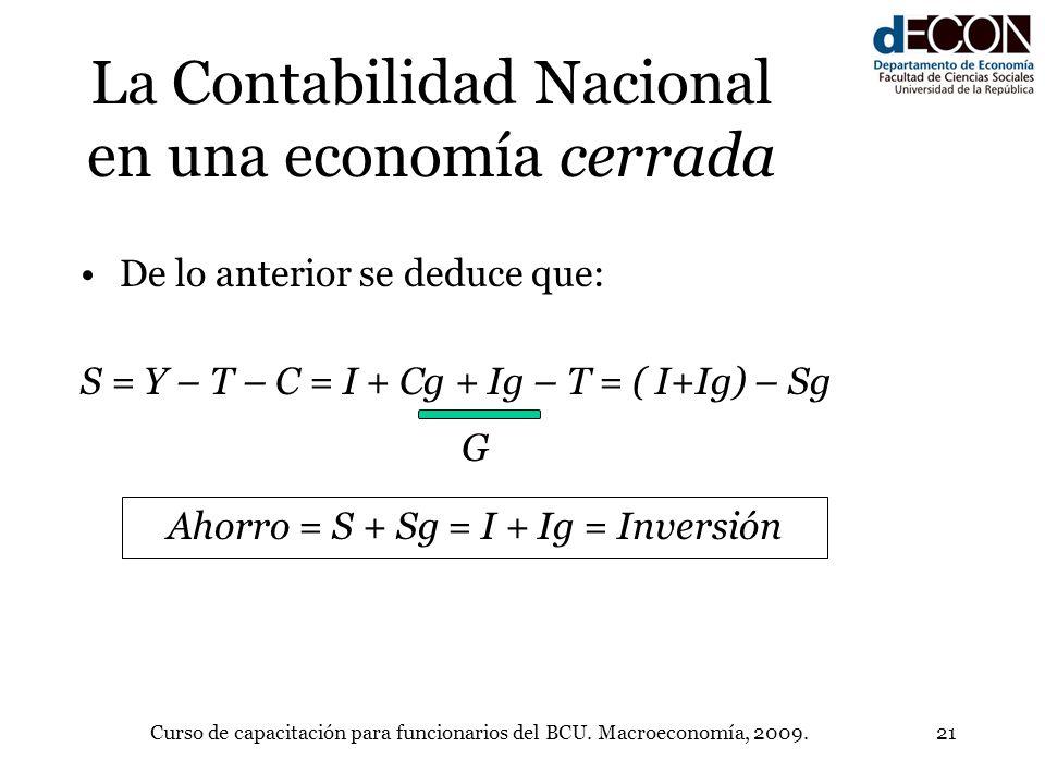 Curso de capacitación para funcionarios del BCU. Macroeconomía, 2009.21 La Contabilidad Nacional en una economía cerrada De lo anterior se deduce que: